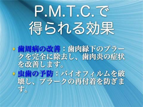 P.M.T.C.で得られる効果<br />歯周病の改善:歯肉縁下のプラークを完全に除去し、歯肉炎の症状を改善します。<br />虫歯の予防:バイオフィルムを破壊し、プラークの再付着を防ぎます。