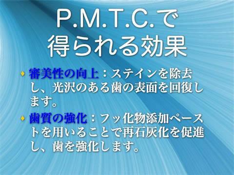 P.M.T.C.で得られる効果<br />審美性の向上:ステインを除去し、光沢のある歯の表面を回復します。<br />歯質の強化:フッ化物添加ペーストを用いることで再石灰化を促進し、歯を強化します。